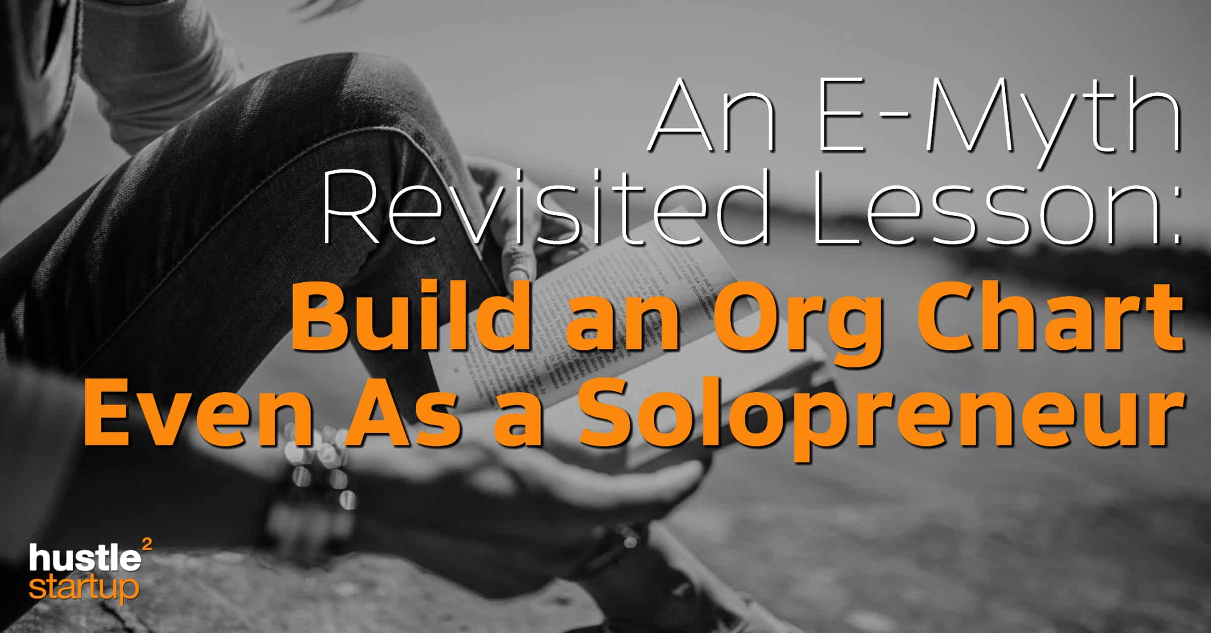 E Myth Lessons Build An Org Chart Even As A Solopreneur Hustle To Startup