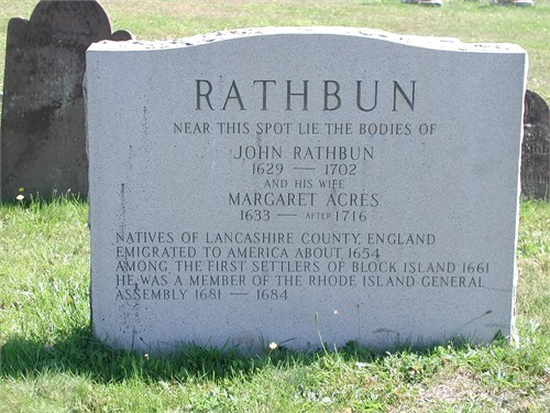 This marker was dedicated to John and Margaret Acres Rathbun on 23 Jul 1983 by the Rathbun (Rathbone Rathburn) Family Association. It is located at Island Cemetery, also known as: Old Cemetery, Rhode Island Historical Cemetery #1 (Block Island, Rhode Island).