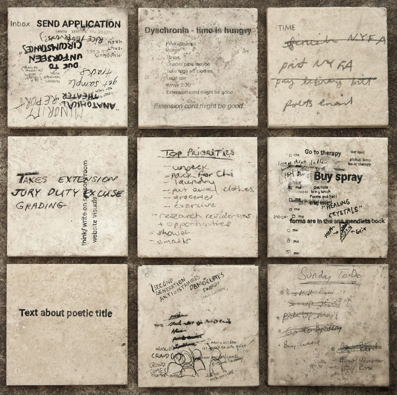 "Nine beige marble tiles are arranged in a loose square grid against dark cement. Each tile displays a cacophony of black text. Handwritten notes and typeface reminders interchange and overlap, as does the orientation, size and legibility of each note. One square features only one line of text (typeface). It reads: ""Text about poetic title."" To its left and right, hand scrawled notes overlap. A few moments of notable legibility across the piece; Get Rent, Due to unforeseen circumstances, Anatomical Theater, Taxes Extension/Jury Duty Excuse, Finish NYFA, Dyschronia: Time is hungry, Top Priorities, Buy Spray."