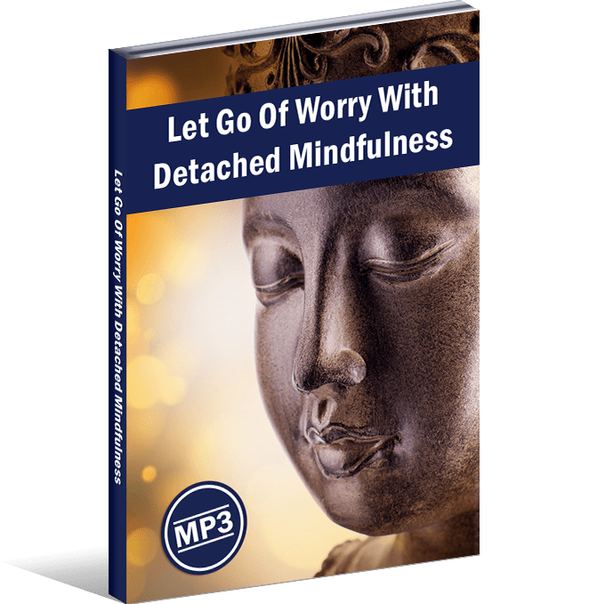 Let Go Of Worry With Detached Mindfulness