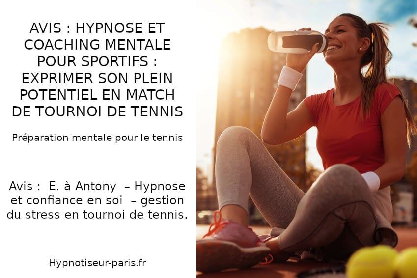 Avis E sur Antony : Hypnose et Tennis : Exprimez son plein potentiel en tournoi ! Shaff Ben Amar Hypnose sur Bourg-la-Reine (92340) - Hypnose et préparation mentale : le tennis à L'Haÿ-les-Roses (94240) , Hypnose et préparation mentale : le tennis à Cachan (94230 ) , Hypnose et préparation mentale : le tennis à Arcueil (94110 ), Hypnose et préparation mentale : le tennis à Bagneux (92220 ) , Hypnose et préparation mentale : le tennis à Sceaux (92330 ), Hypnose et préparation mentale : le tennis à Fontenay-aux-Roses (92260 ), Hypnose et préparation mentale : le tennis à Chevilly-Larue (94550 ) , Hypnose et préparation mentale : le tennis s à Châtillon (92320 ), Hypnose et préparation mentale : le tennis à Fresnes (94260 ), Hypnose et préparation mentale : le tennis au Plessis-Robinson (92350 ) , Hypnose et préparation mentale : le tennis à Montrouge (92120 ) , Hypnose et préparation mentale : le tennis à Antony (92160 ), Hypnose et préparation mentale : le tennis à Gentilly (94250 ), Hypnose et préparation mentale : le tennis à Malakoff (92240 ), Hypnose et préparation mentale : le tennis à Villejuif (94800 ) , Hypnose et préparation mentale : le tennis à Clamart (92140 ), Hypnose et préparation mentale : le tennis à Châtenay-Malabry (92290 ), Hypnose et préparation mentale : le tennis à Rungis (94150 ) , Hypnose et préparation mentale : le tennis au Kremlin-Bicêtre (94270), Hypnose et préparation mentale : le tennis à Paris (75), Hypnose et préparation mentale : le tennis en Île de France , Hypnose et préparation mentale : le tennis à Paris (75000) , Hypnose et préparation mentale : le tennis à Boulogne-Billancourt (92100) , Hypnose et préparation mentale : le tennis à Saint-Denis (93200) , Hypnose et préparation mentale : le tennis à Argenteuil (95100) , Hypnose et préparation mentale : le tennis à Montreuil (93100) , Hypnose et préparation mentale : le tennis à Créteil (94000) , Hypnose et préparation mentale : le tennis à Nanterre (92000) , Hypnose et préparation