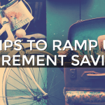 4 Simple Tips for Ramping Up Your Retirement Savings