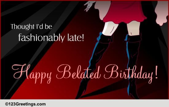 Fashionably Late Free Belated Birthday Wishes ECards Greeting Cards 123 Greetings