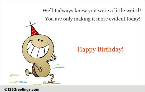 Happy Birthday Weirdo! Free Smile ECards Greeting Cards