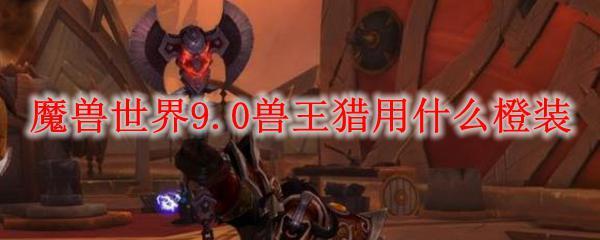 魔獸世界9.0獸王獵選什麼橙裝   電玩01