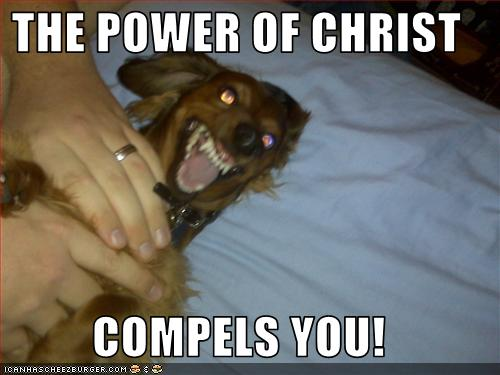 THE POWER OF CHRIST COMPELS YOU  Cheezburger  Funny