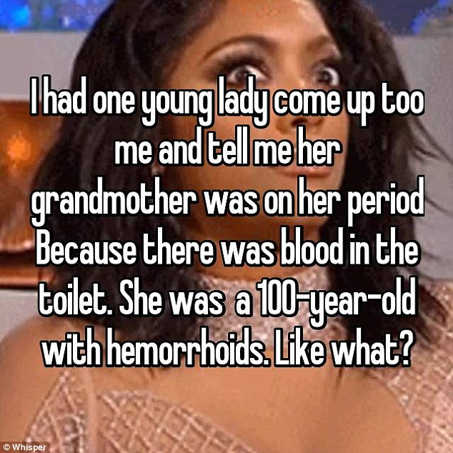 This doctor said: 'I had one young lady come up to me and tell me her grandmother was on her period because there was blood in the toilet'. However, she was 100-years-old and had hemorrhoids