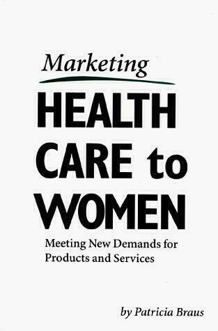 Marketing Healthcare to Women : Meeting New Demands for