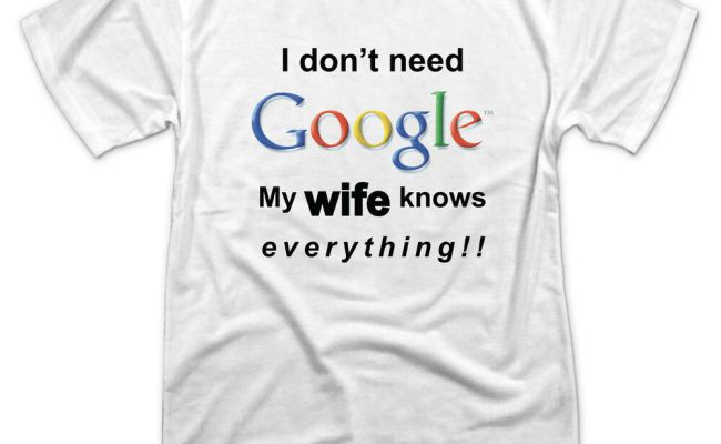 I Don T Need Google My Wife Knows Everything Novelty T Shirt In Sizes S 3xl Ebay