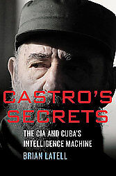 Castro's Secrets: The CIA and Cuba's Intelligence Machine by Brian Latell (2012, Hardcover)