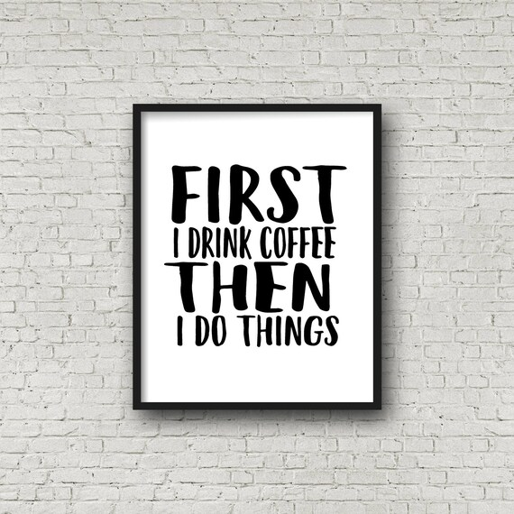 First I Drink Coffee Then I Do Things Print Wall Art Quote Etsy