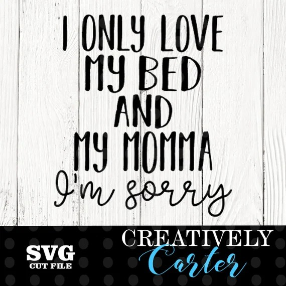 Download I only love my bed and my momma I'm sorry SVG / I love my ...