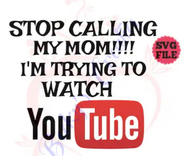 Stop Calling My Mom Im Trying To Watch You Tube