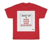 Shut Up & Mind Your Own Business - Unisex Heavy Cotton Tee