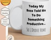 Today My Boss Told Me To Do Something Productive... So I Drove Home - Funny work Mug - Work Gift - White glossy mug