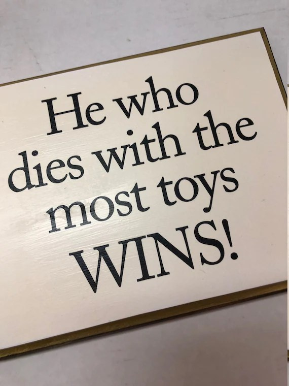 He Who Dies With The Most Toys Wins : Stand