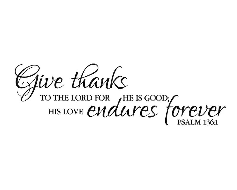 Psalm 136:1 Give thanks to the Lord for He is Good His