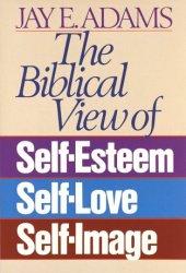 The Biblical View of Self-Esteem, Self-Love, and Self-Image