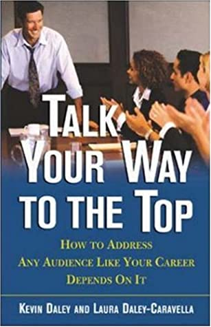 Download Talk Your Way to the Top: How to Address Any Audience Like Your Career Depends on It
