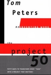 The Project 50 (Reinventing Work): Fifty Ways to Transform Every ″Task″ into a Project That Matters!