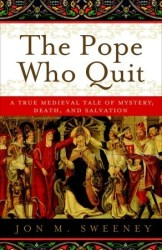 The Pope Who Quit: A True Medieval Tale of Mystery Death and Salvation by Jon M Sweeney
