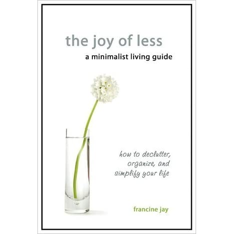 The Joy of Less, A Minimalist Living Guide: How to