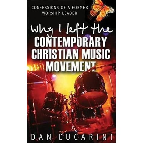 Why I Left The Contemporary Christian Music Movement Confessions of a Former Worship Leader by