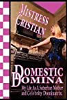 The Domestic Domina ..My Life as a Suburban Mother and Celebrity Dominatrix