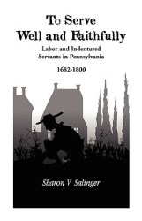 To Serve Well And Faithfully: Labor And Indentured Servants In Pennsylvania 1682 1800 by Sharon V Salinger