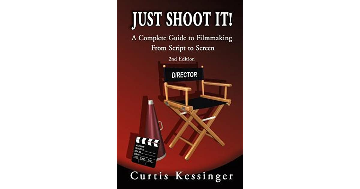 Just Shoot It!: A Complete Guide to Filmmaking from Script ...