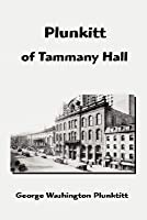 Plunkitt of Tammany Hall: A Series of Very Plain Talks on