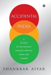Accidental India: A History of The Nation's Passage Through Crisis and Change