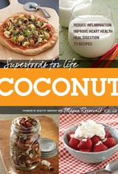 Superfoods for Life Coconut: 75 Recipes for Reducing Inflammation, Improving Heart Health, and Healing Digestion