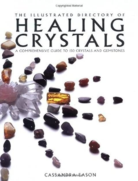 The Illustrated Directory of Healing Crystals: A Comprehensive Guide to 150 Crystals and Gemstones by Cassandra Eason