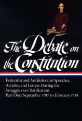 The Debate on the Constitution, Part 1: Federalist and Anti-Federalist Speeches, Articles, and Letters During the Struggle over Ratification: September 1787 to February 1788
