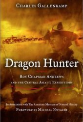 Dragon Hunter: Roy Chapman Andrews & the Central Asiatic Expeditions