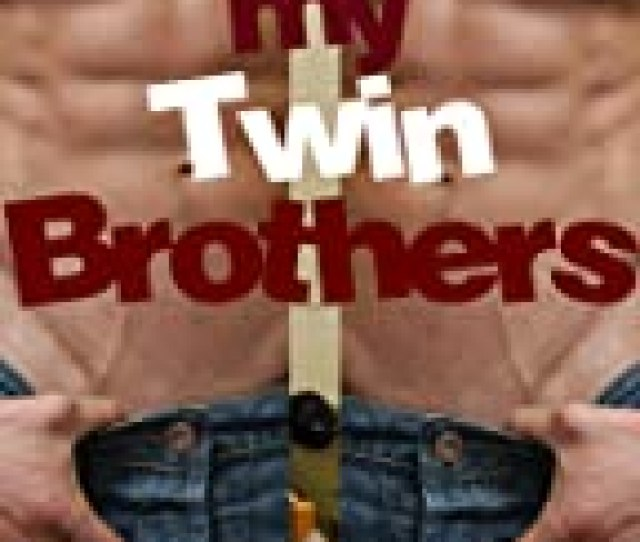 My Twin Brothers Gay Erotic Stories  All In The Family