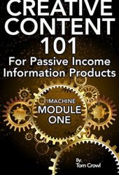 Creative Content 101 For Passive Income Information Products: A Step By Step Guide For Developing Your Own Online Content Ideas (P.I. Machine Book 1)