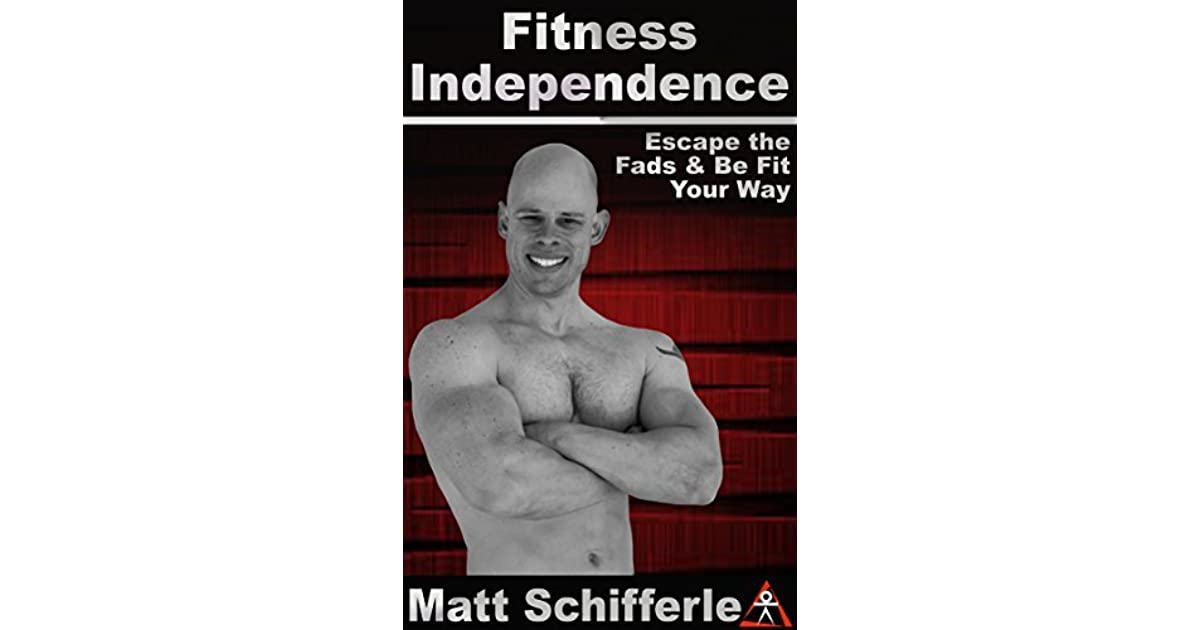 Fitness Independence Escape The Dogma And Be Fit Your Way By Matt Schifferle