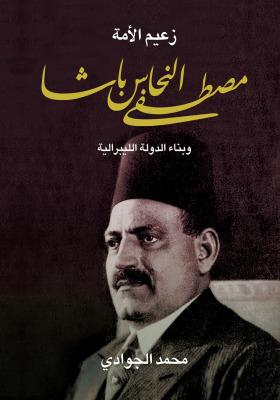 زعيم الأمة مصطفى النحاس باشا وبناء الدولة الليبرالية By محمد الجوادي