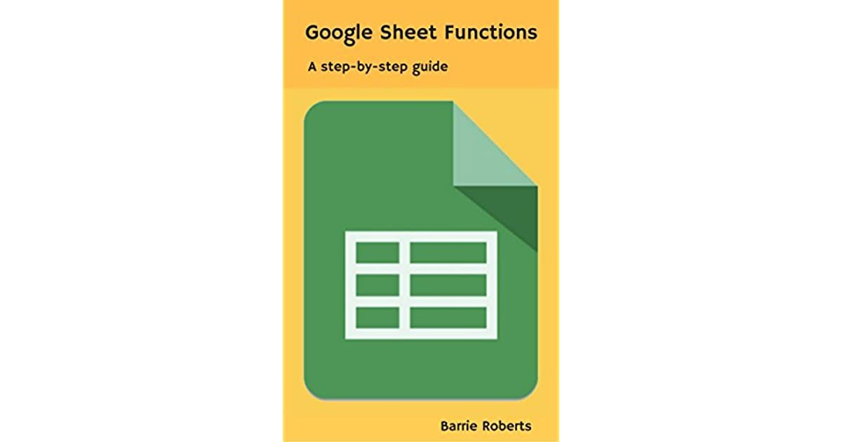 Google Sheet Functions: A step-by-step guide by Barrie Roberts