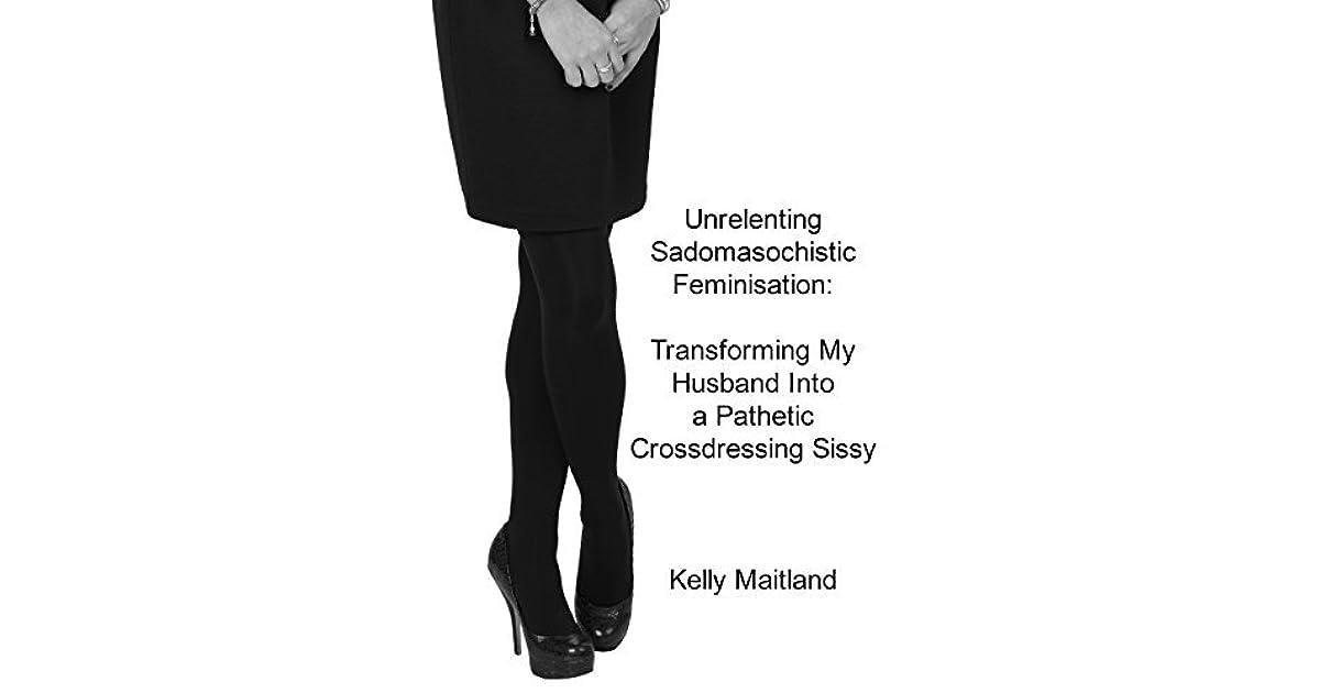 Unrelenting Sadomasochistic Feminisation: Transforming My