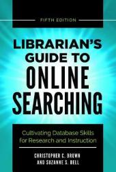 Librarian's Guide to Online Searching: Cultivating Database Skills for Research and Instruction, 5th Edition