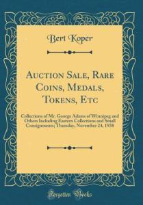 Auction Sale, Rare Coins, Medals, Tokens, Etc: Collections of Mr. George  Adams of Winnipeg and Others Including Eastern Collections and Small  Consignments; Thursday, November 24, 1938 by Bert Koper