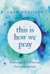 This Is How We Pray: Discovering a Life of Intimate Friendship with God
