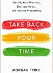 Take Back Your Time: Identify Your Priorities, Decrease Stress, and Increase Productivity