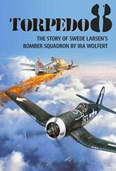 Torpedo 8: The Story of Swede Larsen's Bomber Squadron