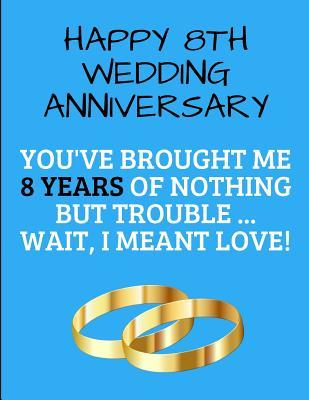 8th Anniversary Quotes : anniversary, quotes, Happy, Wedding, Anniversary, You've, Brought, Years, Nothing, Trouble, Wait,, Meant, Love!:, Eight, Marriage, Notebook, Specialevents, Specialoccasions