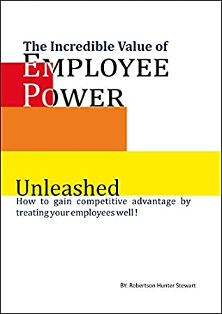 The Incredible Value of Employee Power: Unleashed How to gain competitive advantage by treating your employees well!