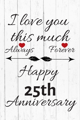 I Love You This Much Always Forever Happy 25th Anniversary Anniversary Gifts By Year Quote Journal